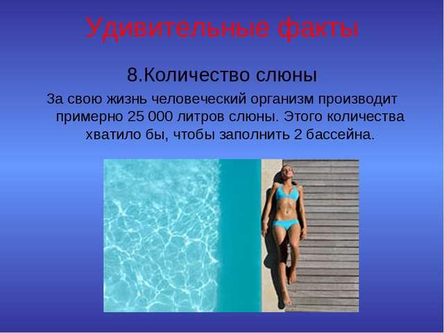 Удивительные факты 8.Количество слюны За свою жизнь человеческий организм про...