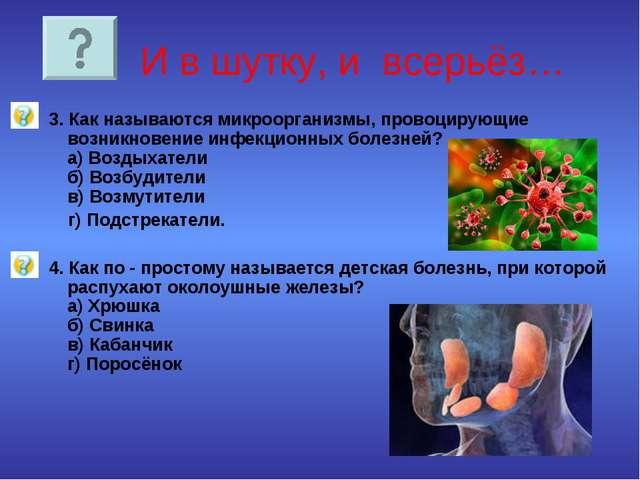 И в шутку, и всерьёз… 3. Как называются микроорганизмы, провоцирующие возник...