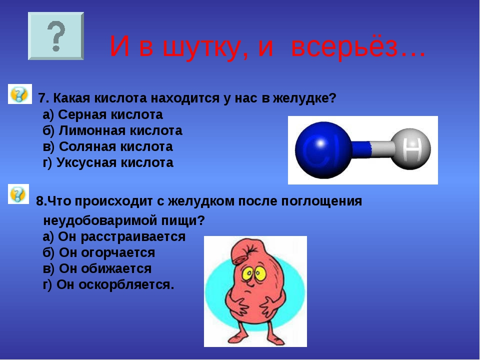И в шутку, и всерьёз… 7. Какая кислота находится у нас в желудке? а) Серная...