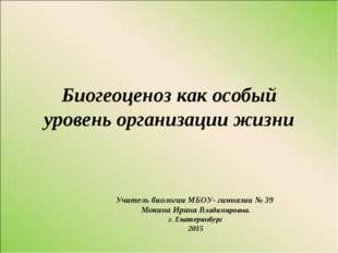 Биогеоценоз как особый уровень организации жизни Учитель биологии МБОУ- гимна