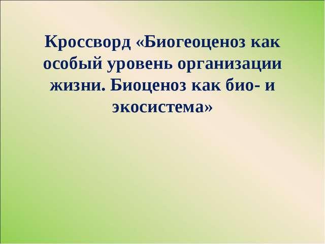Кроссворд «Биогеоценоз как особый уровень организации жизни. Биоценоз как био...