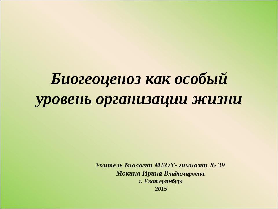 Биогеоценоз как особый уровень организации жизни Учитель биологии МБОУ- гимна...