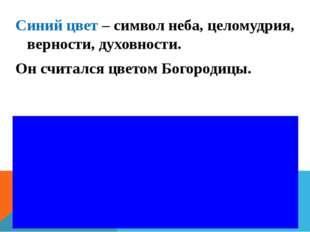 Синий цвет – символ неба, целомудрия, верности, духовности. Он считался цвето