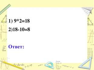 1) 9*2=18 2)18-10=8 Ответ: