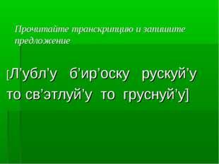 Прочитайте транскрипцию и запишите предложение [Л'убл'у б'ир'оску рускуй'у т