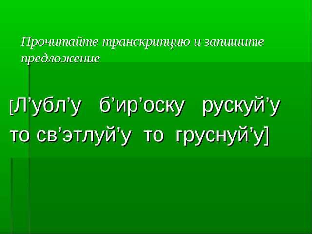 Прочитайте транскрипцию и запишите предложение [Л'убл'у б'ир'оску рускуй'у т...