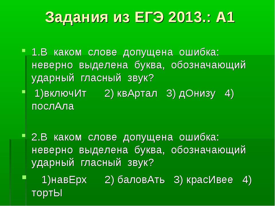 Задания из ЕГЭ 2013.: А1 1.В каком слове допущена ошибка: неверно выделена бу...