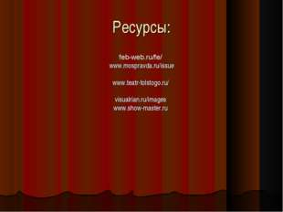 Ресурсы: feb-web.ru/fe/ www.mospravda.ru/issue www.teatr-tolstogo.ru/ visualr