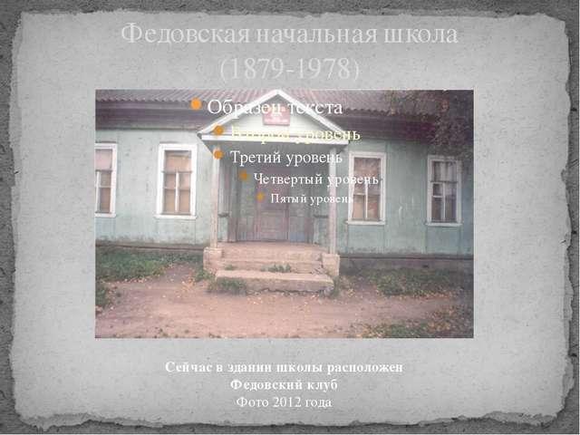 Федовская начальная школа (1879-1978) Сейчас в здании школы расположен Федовс...