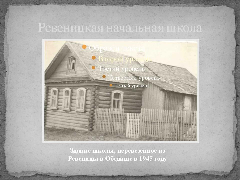 Ревеницкая начальная школа Здание школы, перевезенное из Ревеницы в Обедище в...