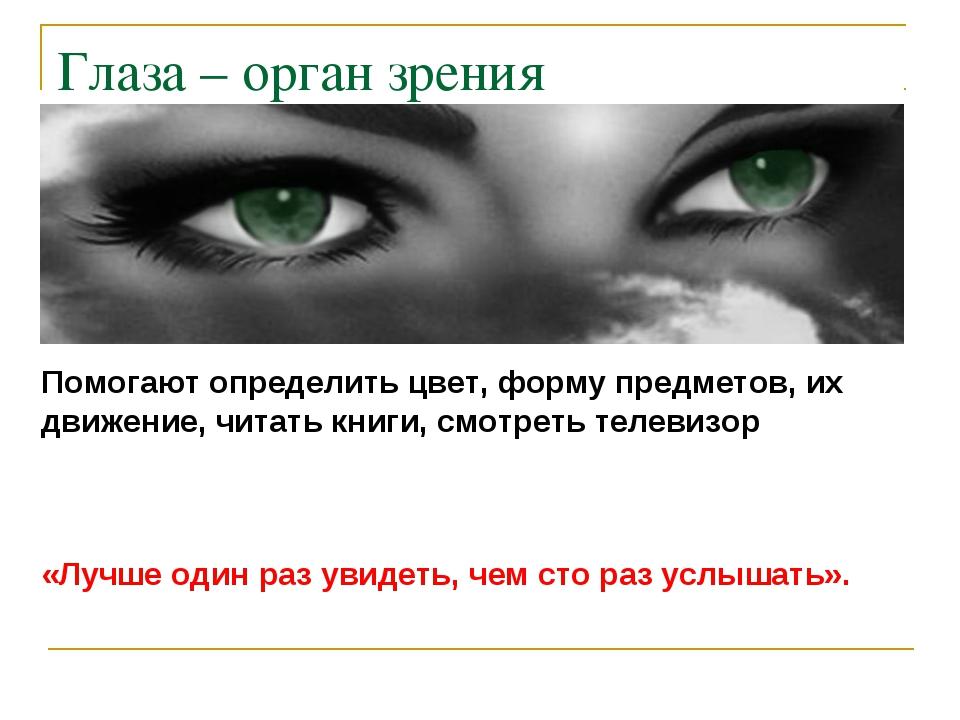 Глаза – орган зрения Помогают определить цвет, форму предметов, их движение,...