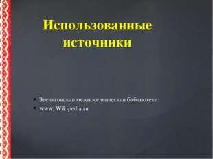 Звениговская межпоселенческая библиотека. www. Wikipedia.ru Использованные ис