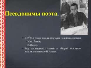 В 1930-х годов иногда печатался под псевдонимами -Мин. Йыван, -И.Ошкер. Ряд