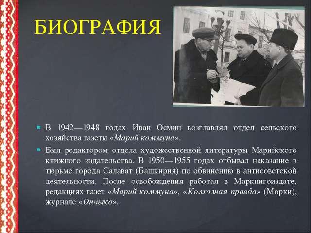 В 1942—1948 годах Иван Осмин возглавлял отдел сельского хозяйства газеты «Ма...
