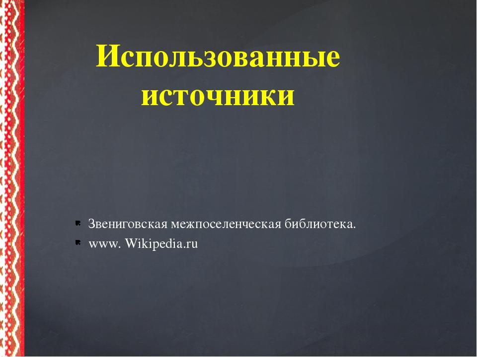 Звениговская межпоселенческая библиотека. www. Wikipedia.ru Использованные ис...