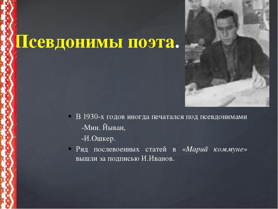 В 1930-х годов иногда печатался под псевдонимами -Мин. Йыван, -И.Ошкер. Ряд...