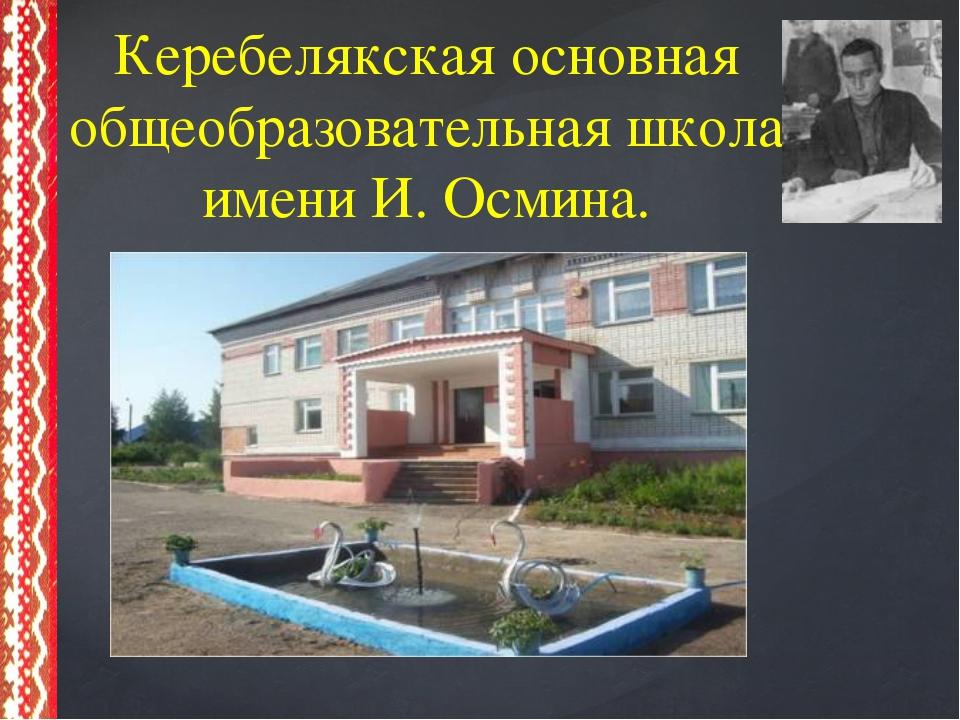 Керебелякская основная общеобразовательная школа имени И. Осмина.