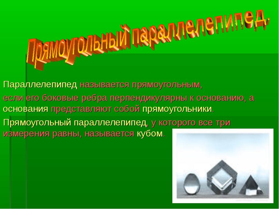 Параллелепипед называется прямоугольным, если его боковые ребра перпендикуля...