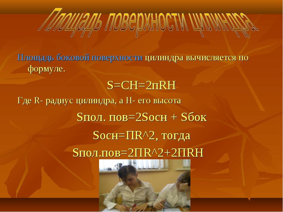 Площадь боковой поверхности цилиндра вычисляется по формуле. S=CH=2пRH Где R-...