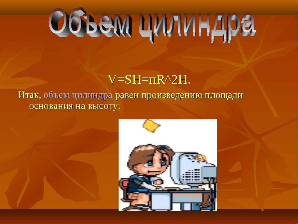 V=SH=пR^2H. Итак, объем цилиндра равен произведению площади основания на выс...