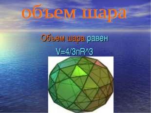 Объем шара равен V=4/3пR^3