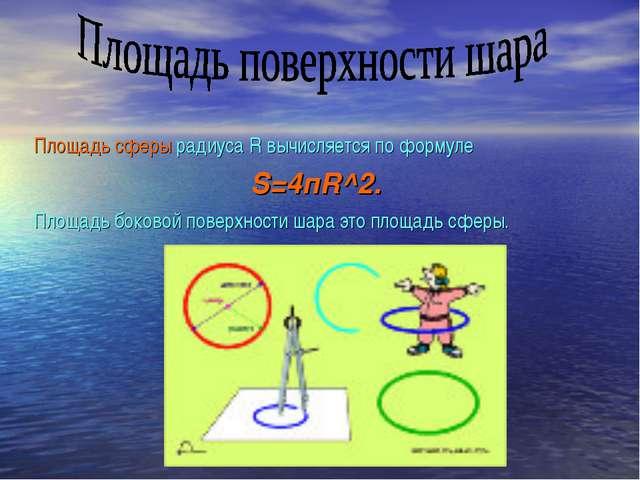 Площадь сферы радиуса R вычисляется по формуле S=4пR^2. Площадь боковой повер...