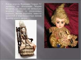 Когда король Франции Генрих IV женился на итальянке Марии Медичи, он послал е