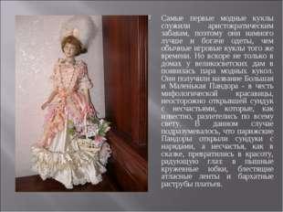 Самые первые модные куклы служили аристократическим забавам, поэтому они намн
