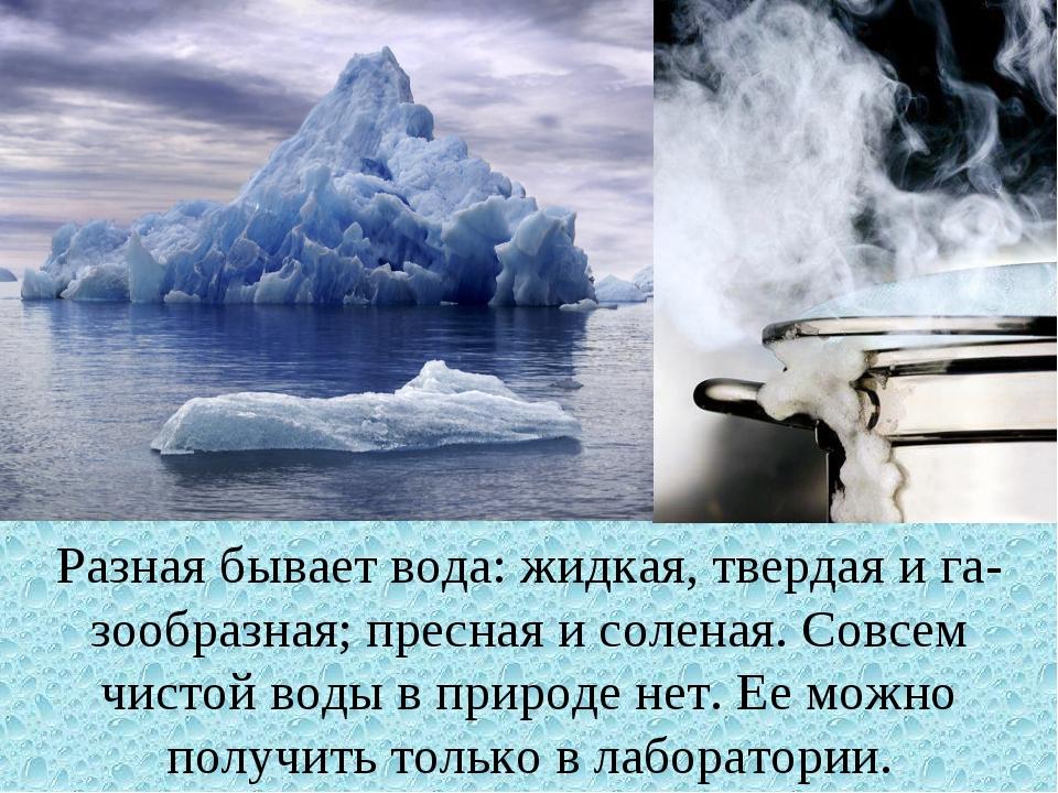 Разная бывает вода: жидкая, твердая и газообразная; пресная и соленая. Совсе...