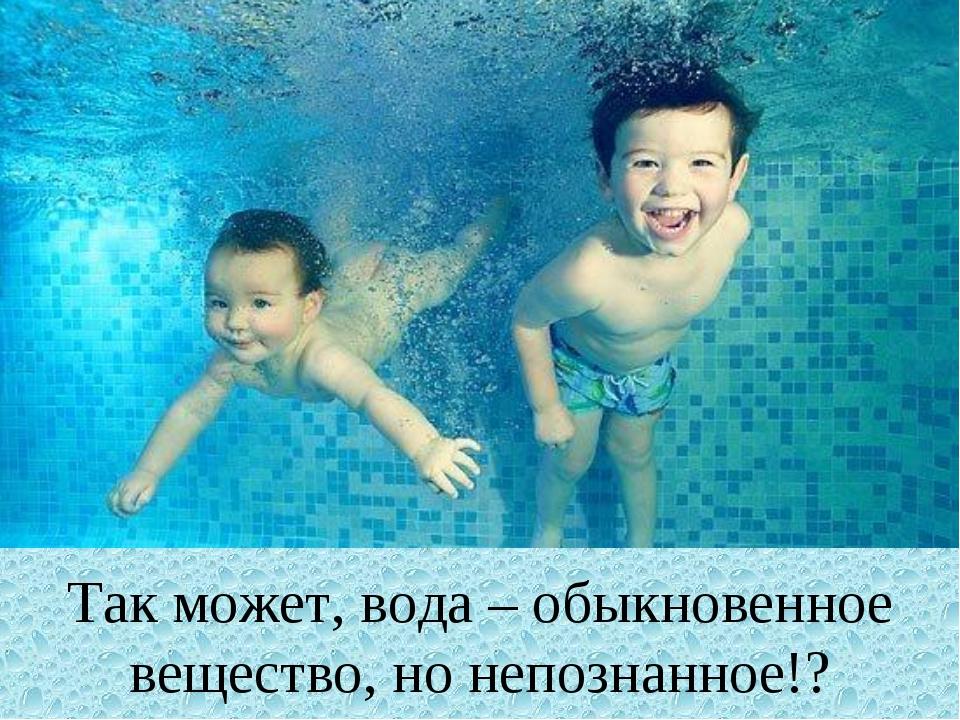 Так может, вода – обыкновенное вещество, но непознанное!?
