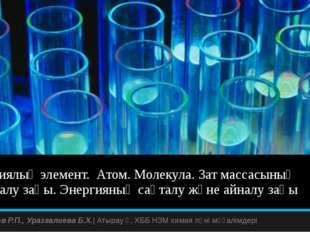 Химиялық элемент. Атом. Молекула. Зат массасының сақталу заңы. Энергияның сақ