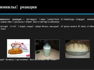 Химиялық реакция Химиялық реакция— заттардың өзара әрекеттесуі нәтижесінде о