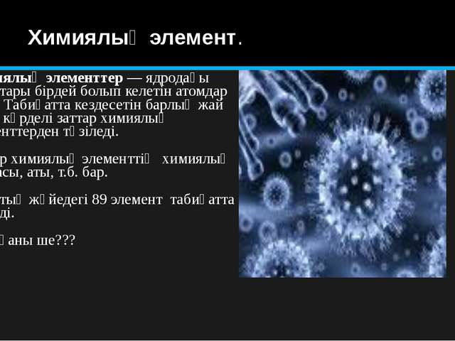Химиялық элемент. Химиялық элементтер— ядродағы зарядтары бірдей болып келет...