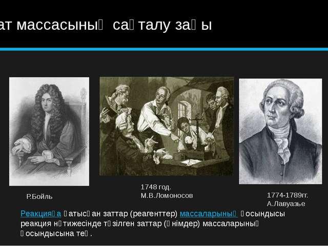 Зат массасының сақталу заңы Р.Бойль 1748 год. М.В.Ломоносов 1774-1789гг. А.Ла...