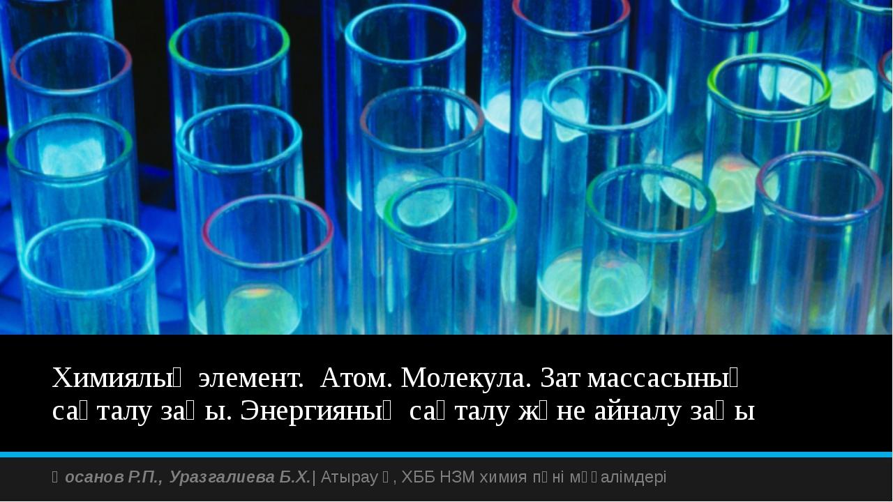 Химиялық элемент. Атом. Молекула. Зат массасының сақталу заңы. Энергияның сақ...