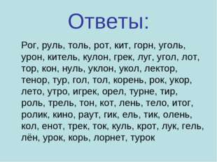 Ответы: Рог, руль, толь, рот, кит, горн, уголь, урон, китель, кулон, грек, лу