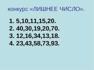 конкурс «ЛИШНЕЕ ЧИСЛО». 1. 5,10,11,15,20. 2. 40,30,19,20,70. 3. 12,16,34,13,1