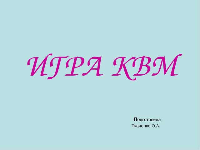 ИГРА КВМ подготовила Ткаченко О.А.