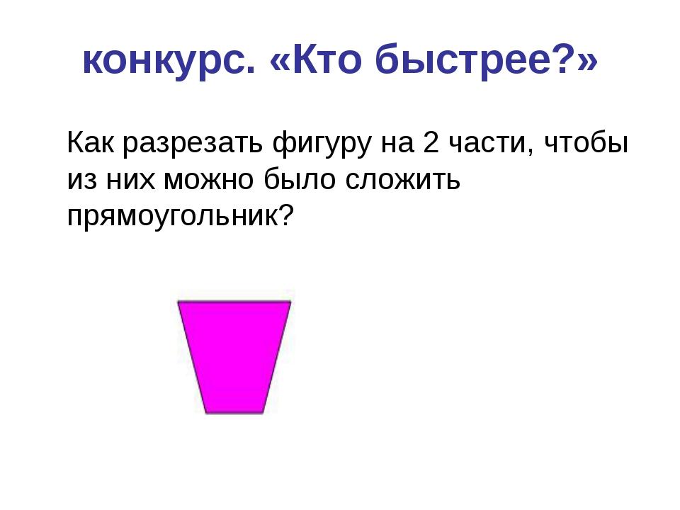 конкурс. «Кто быстрее?» Как разрезать фигуру на 2 части, чтобы из них можно б...