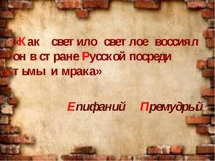 «Как светило светлое воссиял он в стране Русской посреди тьмы и мрака» Епифа