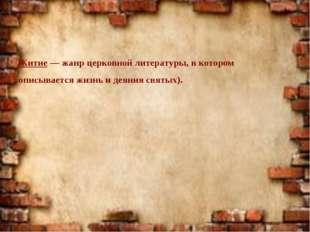 Житие — жанр церковной литературы, в котором описывается жизнь и деяния свят