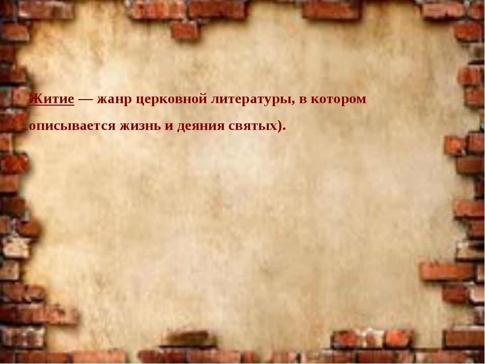 Житие — жанр церковной литературы, в котором описывается жизнь и деяния свят...