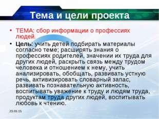 * Тема и цели проекта ТЕМА: сбор информации о профессиях людей. Цель: учить д