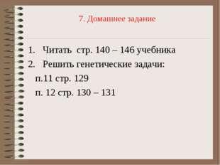 7. Домашнее задание Читать стр. 140 – 146 учебника Решить генетические задачи