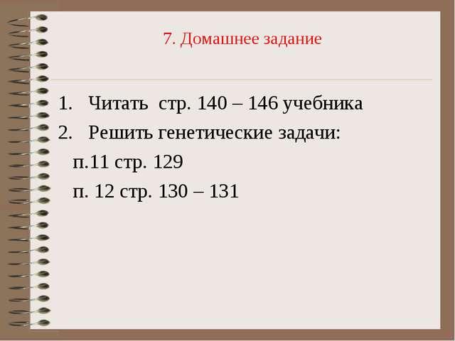 7. Домашнее задание Читать стр. 140 – 146 учебника Решить генетические задачи...