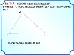 № 747 Укажите пары коллинеарных векторов, которые определяются сторонами тре