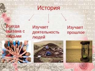 История Всегда связана с людьми Изучает деятельность людей Изучает прошлое
