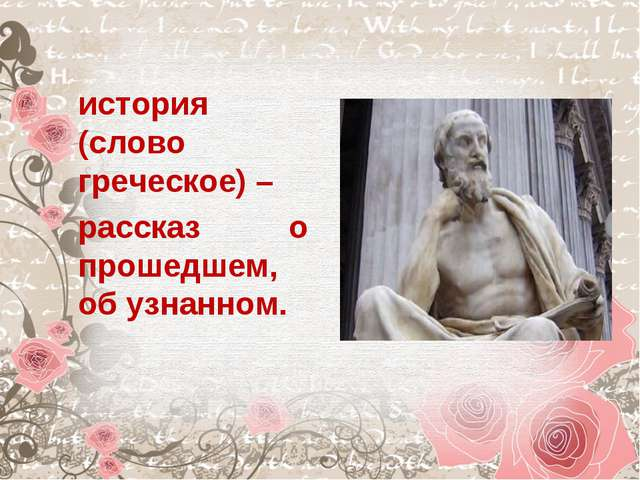 история (слово греческое) – рассказ о прошедшем, об узнанном.