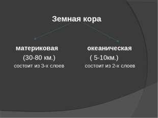 Земная кора материковая океаническая (30-80 км.) ( 5-10км.) состоит из 3-х сл