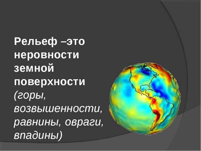 Рельеф –это неровности земной поверхности (горы, возвышенности, равнины, овра...